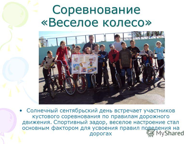 Соревнование «Веселое колесо» Солнечный сентябрьский день встречает участников кустового соревнования по правилам дорожного движения. Спортивный задор, веселое настроение стал основным фактором для усвоения правил поведения на дорогах