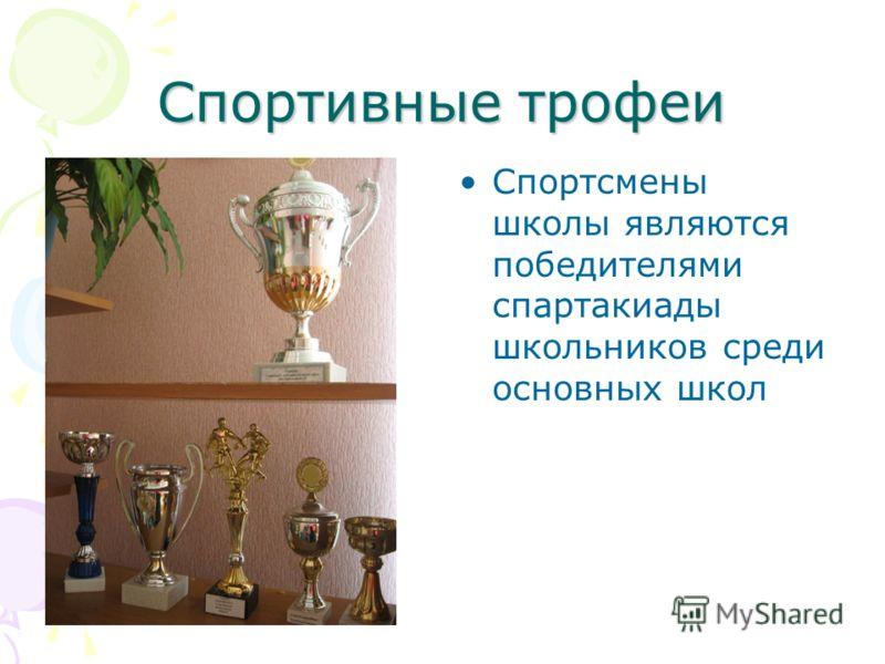 Спортивные трофеи Спортсмены школы являются победителями спартакиады школьников среди основных школ