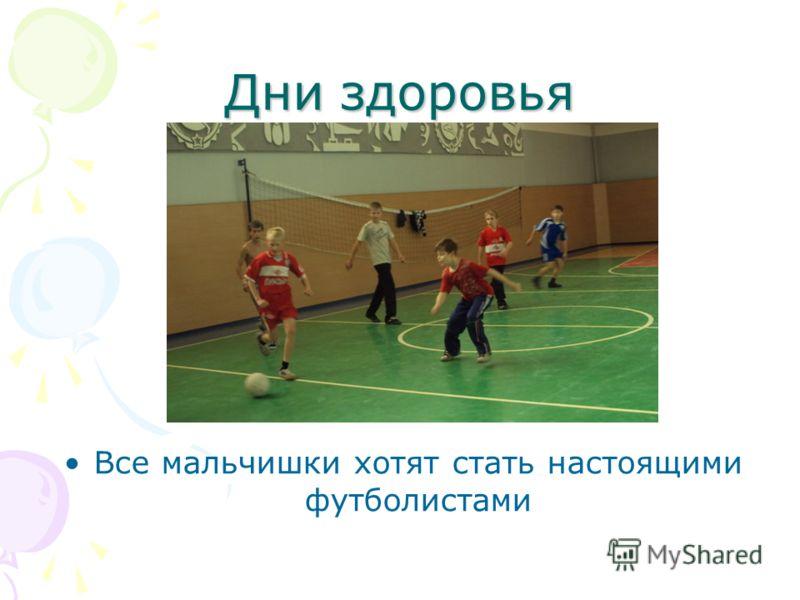 Дни здоровья Все мальчишки хотят стать настоящими футболистами