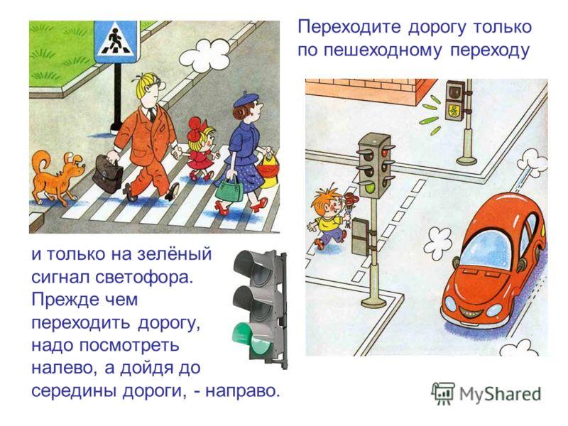 Переходите дорогу только по пешеходному переходу и только на зелёный сигнал светофора. Прежде чем переходить дорогу, надо посмотреть налево, а дойдя до середины дороги, - направо.