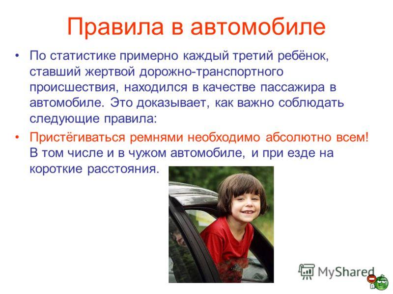 Правила в автомобиле По статистике примерно каждый третий ребёнок, ставший жертвой дорожно-транспортного происшествия, находился в качестве пассажира в автомобиле. Это доказывает, как важно соблюдать следующие правила: Пристёгиваться ремнями необходи
