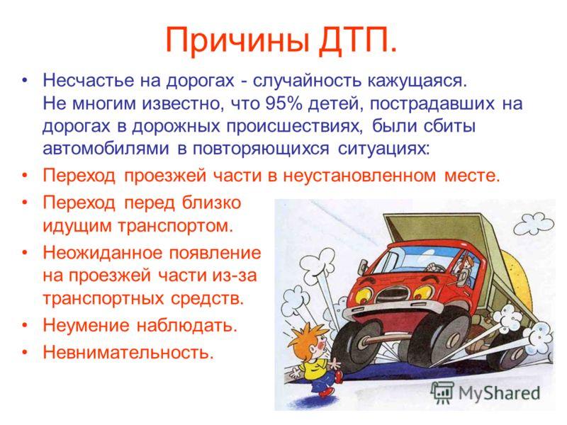Несчастье на дорогах - случайность кажущаяся. Не многим известно, что 95% детей, пострадавших на дорогах в дорожных происшествиях, были сбиты автомобилями в повторяющихся ситуациях: Переход проезжей части в неустановленном месте. Переход перед близко
