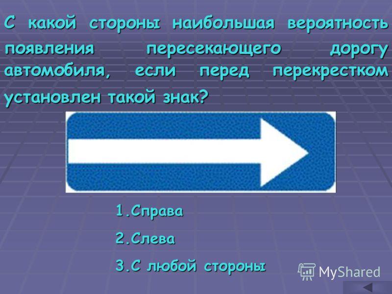 С какой стороны наибольшая вероятность появления пересекающего дорогу автомобиля, если перед перекрестком установлен такой знак? 1.С права 2.С лева 3.С любой стороны