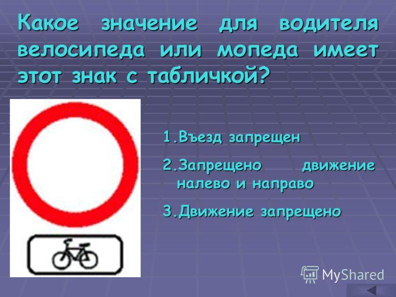 Какое значение для водителя велосипеда или мопеда имеет этот знак с табличкой? 1.В ъезд запрещен 2.З апрещено движение налево и направо 3.Д вижение запрещено