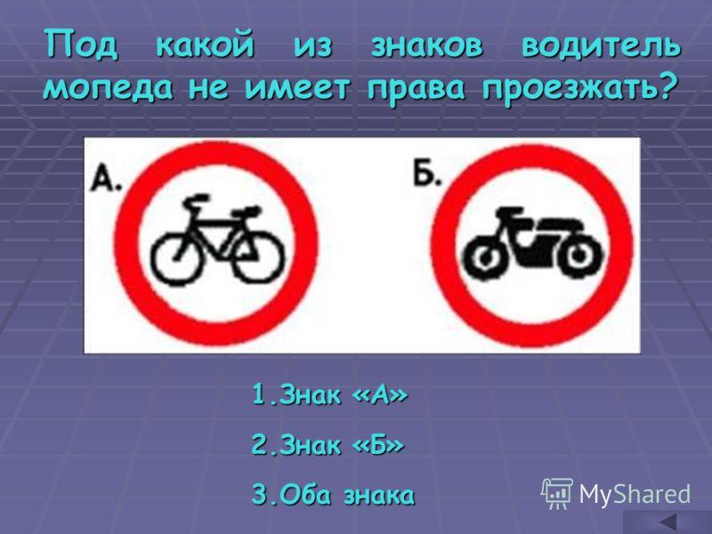 Под какой из знаков водитель мопеда не имеет права проезжать? 1.З нак «А» 2.З нак «Б» 3.О ба знака