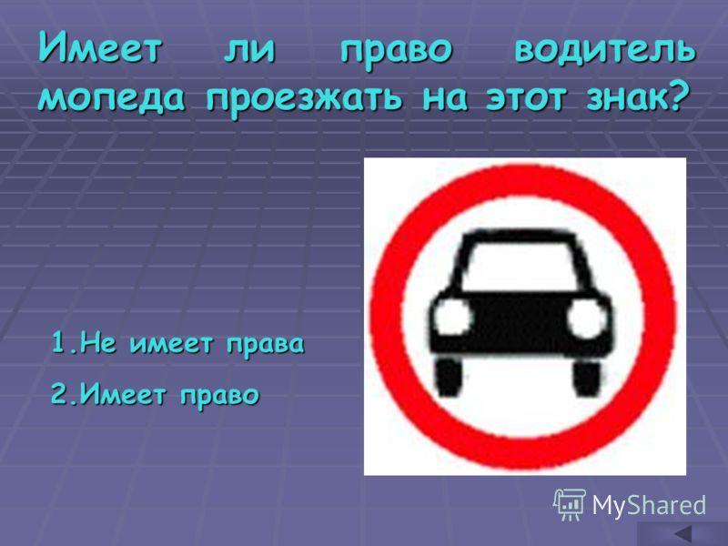 Имеет ли право водитель мопеда проезжать на этот знак? 1.Н е имеет права 2.И меет право