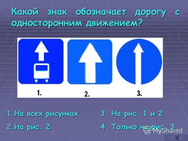 Какой знак обозначает дорогу с односторонним движением? 1.Н а всех рисунках 2.Н а рис. 2 3. На рис. 1 и 2 4. Только на рис. 3