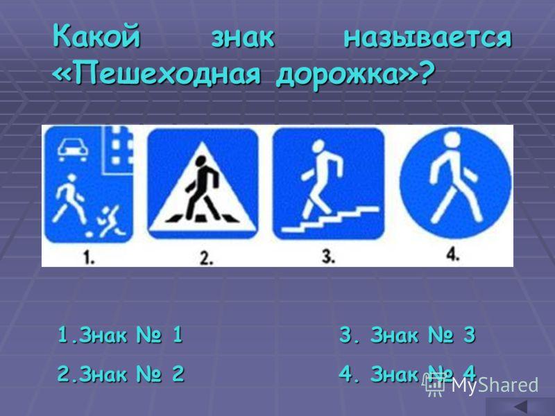 Какой знак называется «Пешеходная дорожка»? 1.З нак 1 2.З нак 2 3. Знак 3 4. Знак 4