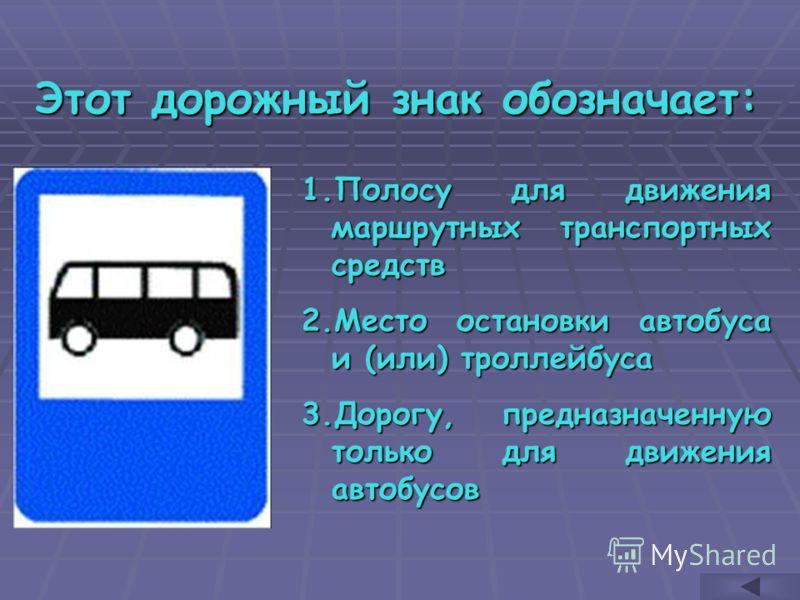 Этот дорожный знак обозначает: 1.П олосу для движения маршрутных транспортных средств 2.М есто остановки автобуса и (или) троллейбуса 3.Д орогу, предназначенную только для движения автобусов