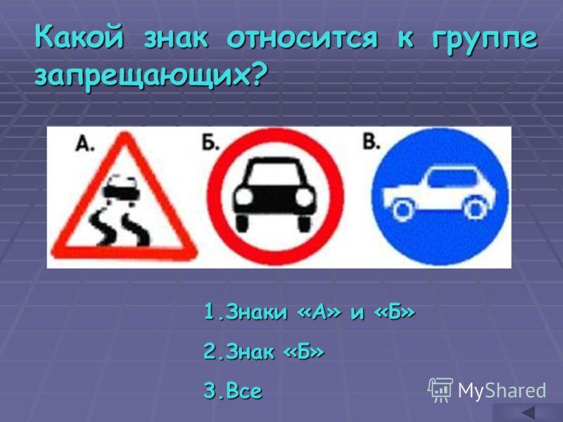 Какой знак относится к группе запрещающих? 1.З наки «А» и «Б» 2.З нак «Б» 3.В се