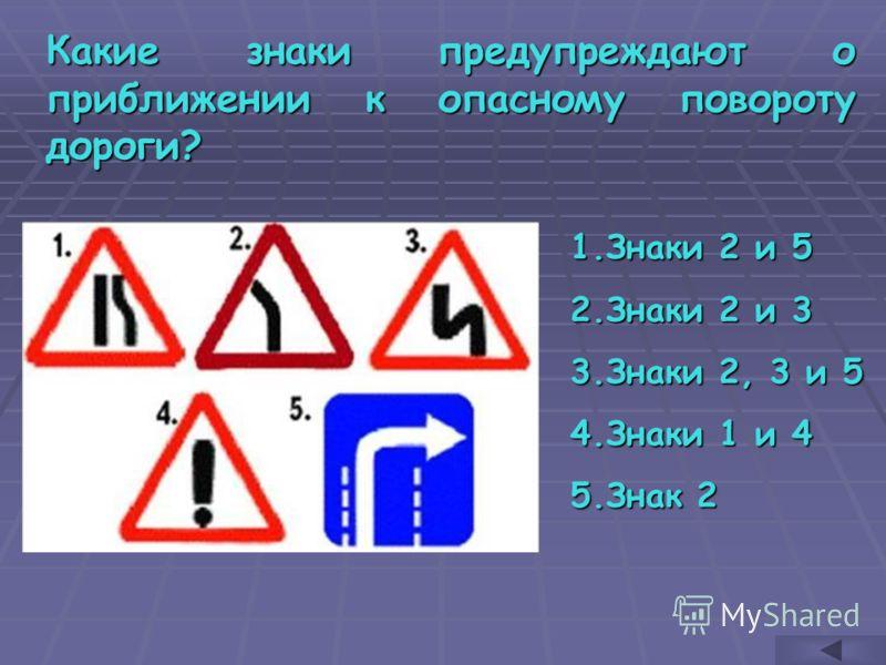 Какие знаки предупреждают о приближении к опасному повороту дороги? 1.З наки 2 и 5 2.З наки 2 и 3 3.З наки 2, 3 и 5 4.З наки 1 и 4 5.З нак 2