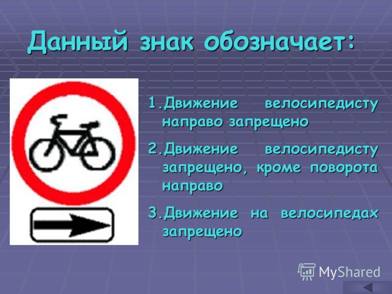 Данный знак обозначает: 1.Д вижение велосипедисту направо запрещено 2.Д вижение велосипедисту запрещено, кроме поворота направо 3.Д вижение на велосипедах запрещено