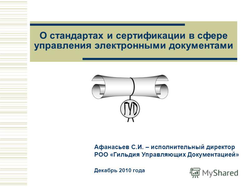О стандартах и сертификации в сфере управления электронными документами Афанасьев С.И. – исполнительный директор РОО «Гильдия Управляющих Документацией» Декабрь 2010 года