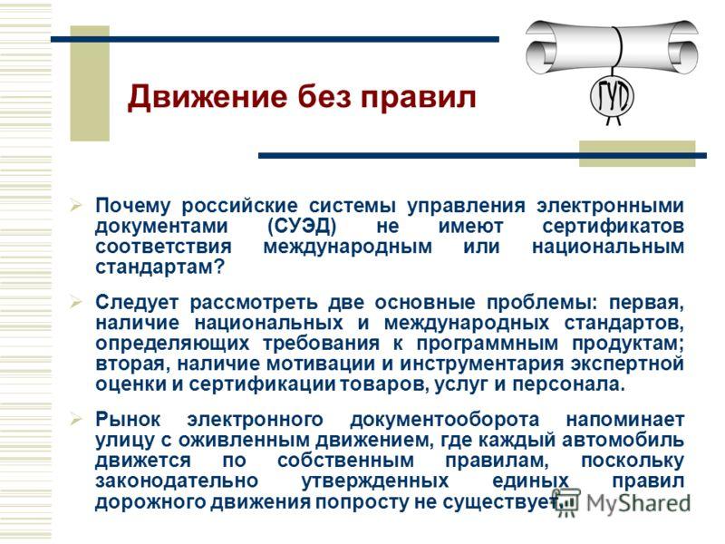 Почему российские системы управления электронными документами (СУЭД) не имеют сертификатов соответствия международным или национальным стандартам? Следует рассмотреть две основные проблемы: первая, наличие национальных и международных стандартов, опр