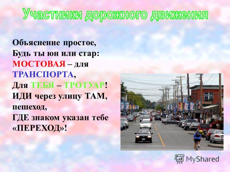 Объяснение простое, Будь ты юн или стар: МОСТОВАЯ – для ТРАНСПОРТА, Для ТЕБЯ – ТРОТУАР! ИДИ через улицу ТАМ, пешеход, ГДЕ знаком указан тебе «ПЕРЕХОД»!