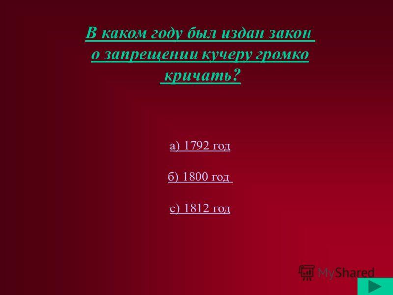В каком году был издан закон о запрещении кучеру громко кричать? а) 1792 год б) 1800 год с) 1812 год