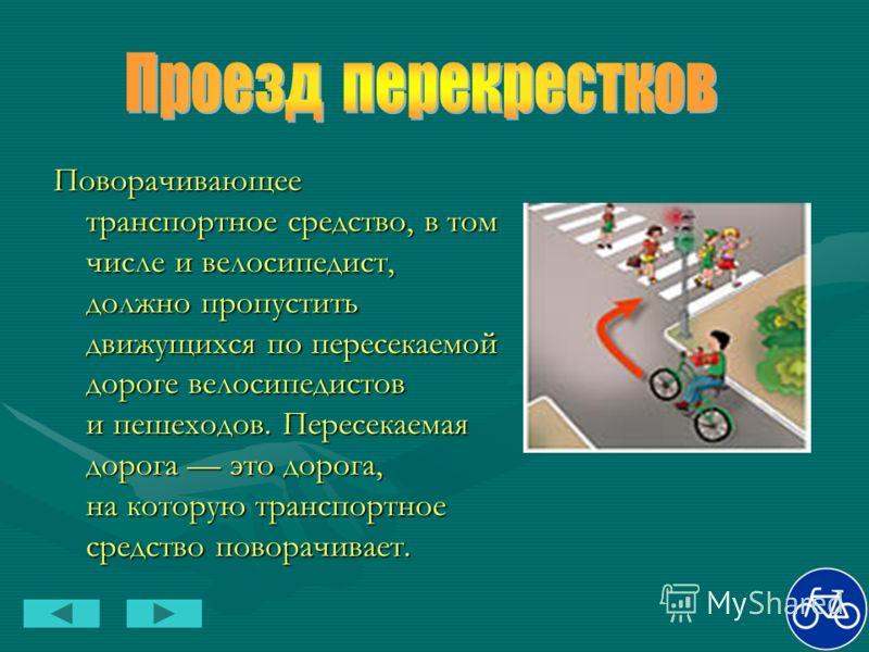 Поворачивающее транспортное средство, в том числе и велосипедист, должно пропустить движущихся по пересекаемой дороге велосипедистов и пешеходов. Пересекаемая дорога это дорога, на которую транспортное средство поворачивает.