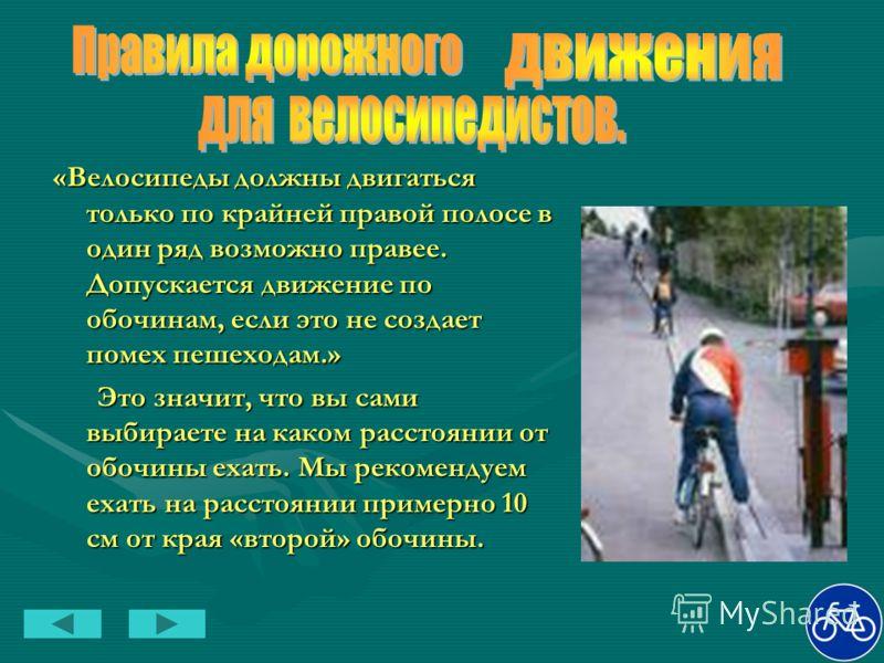 «Велосипеды должны двигаться только по крайней правой полосе в один ряд возможно правее. Допускается движение по обочинам, если это не создает помех пешеходам.» Это значит, что вы сами выбираете на каком расстоянии от обочины ехать. Мы рекомендуем ех