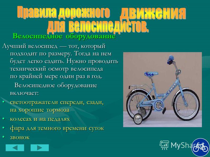Велосипедное оборудование Велосипедное оборудование Лучший велосипед тот, который подходит по размеру. Тогда на нем будет легко ездить. Нужно проводить технический осмотр велосипеда по крайней мере один раз в год. Велосипедное оборудование включает: