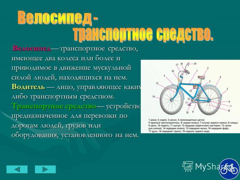 Велосипед транспортное средство, имеющее два колеса или более и приводимое в движение мускульной силой людей, находящихся на нем. Водитель лицо, управляющее каким- либо транспортным средством. Транспортное средство устройство, предназначенное для пер