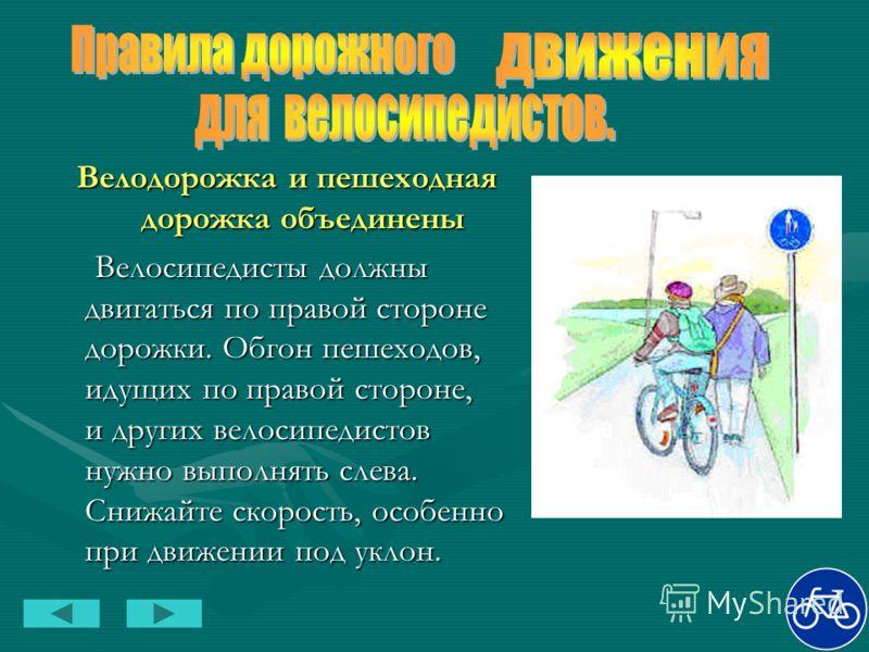 Велодорожка и пешеходная дорожка объединены Велосипедисты должны двигаться по правой стороне дорожки. Обгон пешеходов, идущих по правой стороне, и других велосипедистов нужно выполнять слева. Снижайте скорость, особенно при движении под уклон. Велоси