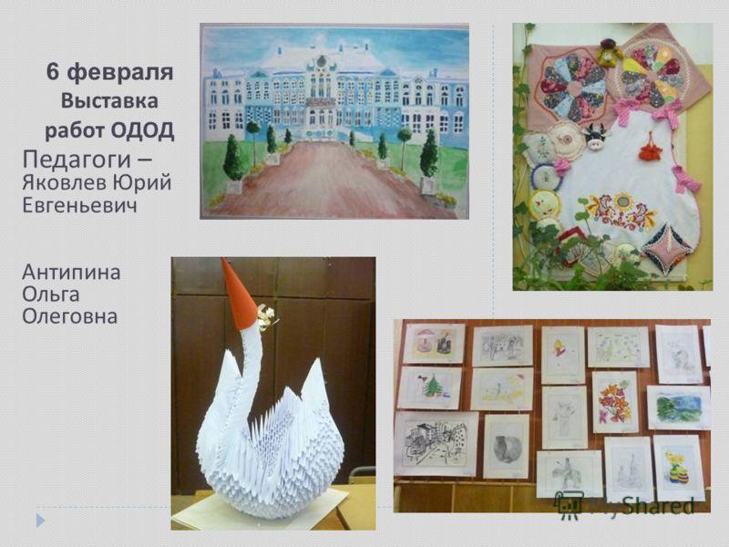 6 февраля Выставка работ ОДОД Педагоги – Яковлев Юрий Евгеньевич Антипина Ольга Олеговна
