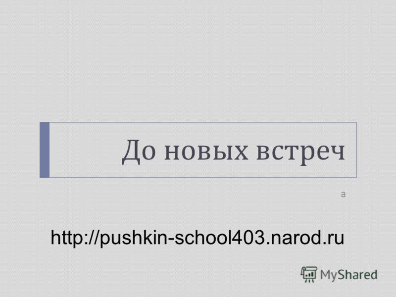 До новых встреч а http://pushkin-school403.narod.ru