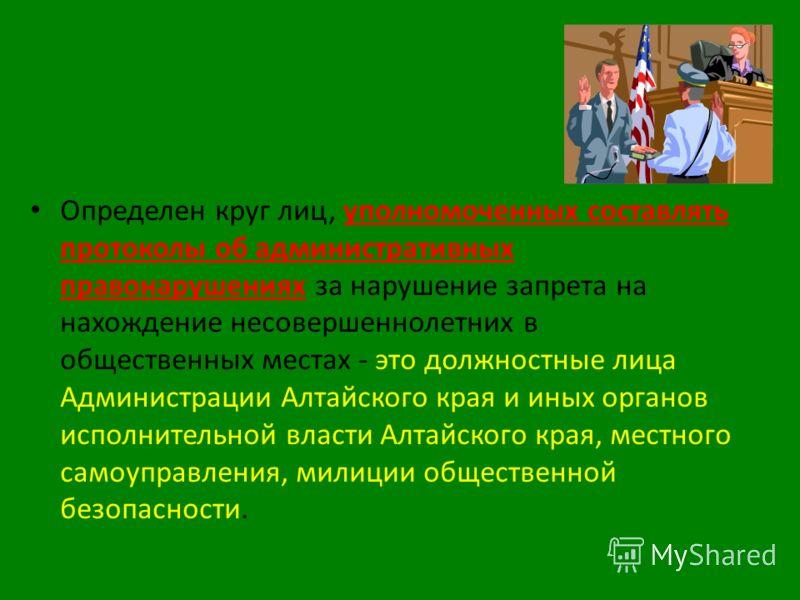Определен круг лиц, уполномоченных составлять протоколы об административных правонарушениях за нарушение запрета на нахождение несовершеннолетних в общественных местах - это должностные лица Администрации Алтайского края и иных органов исполнительной