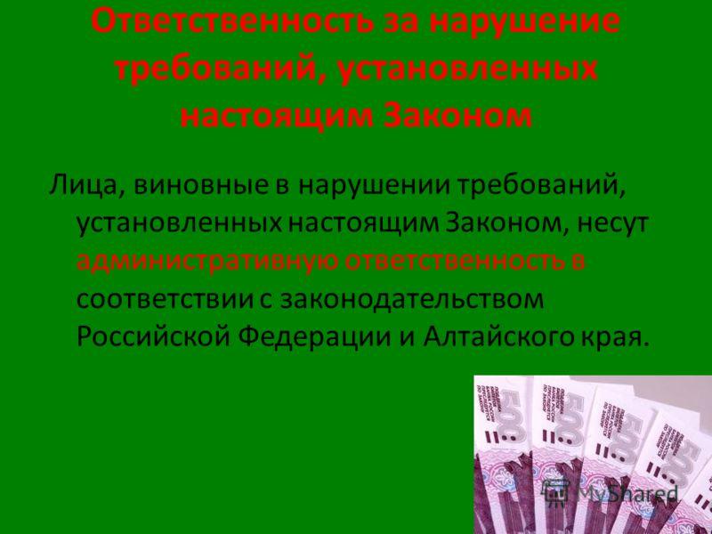 Ответственность за нарушение требований, установленных настоящим Законом Лица, виновные в нарушении требований, установленных настоящим Законом, несут административную ответственность в соответствии с законодательством Российской Федерации и Алтайско