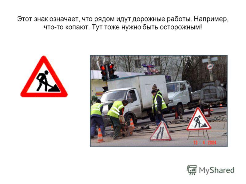 Этот знак означает, что рядом идут дорожные работы. Например, что-то копают. Тут тоже нужно быть осторожным!