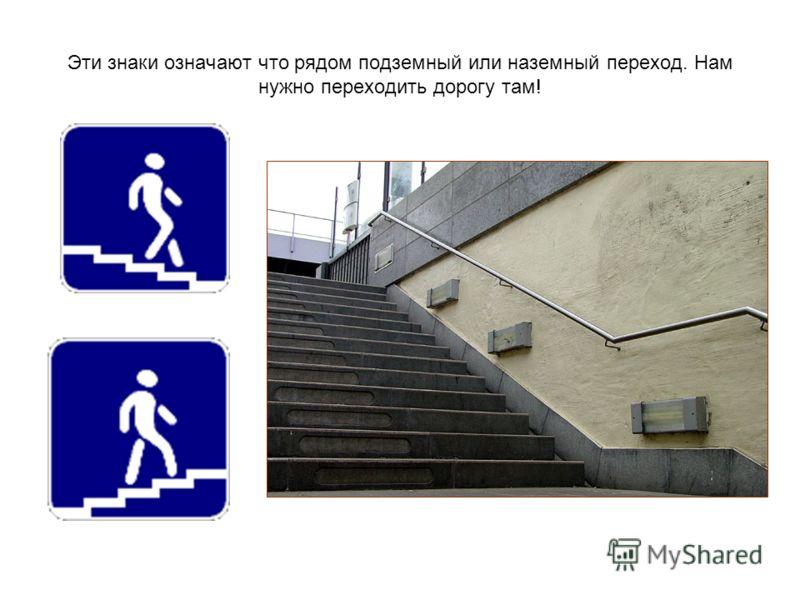 Эти знаки означают что рядом подземный или наземный переход. Нам нужно переходить дорогу там!