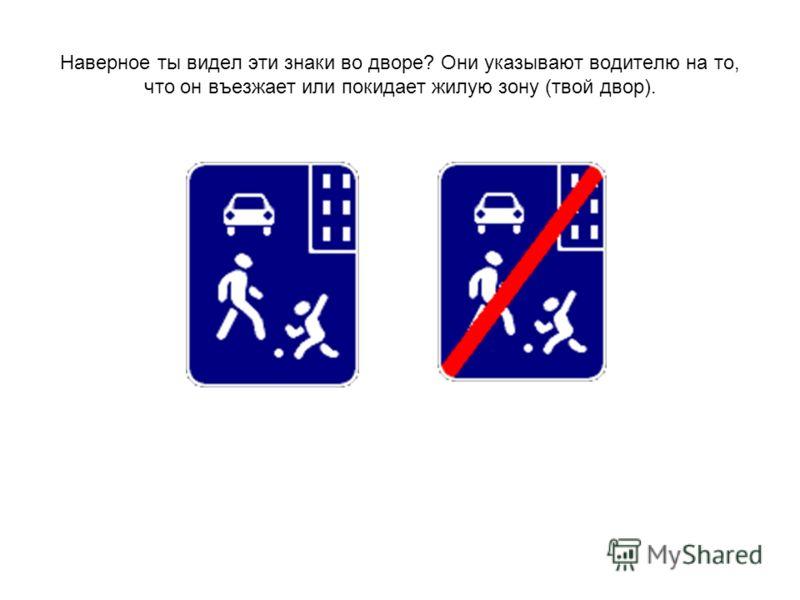 Наверное ты видел эти знаки во дворе? Они указывают водителю на то, что он въезжает или покидает жилую зону (твой двор).