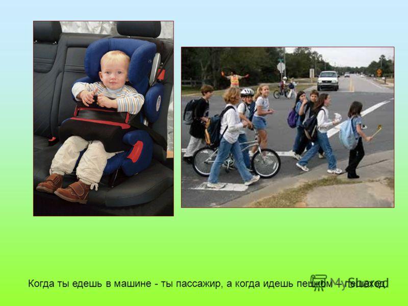Когда ты едешь в машине - ты пассажир, а когда идешь пешком – пешеход.