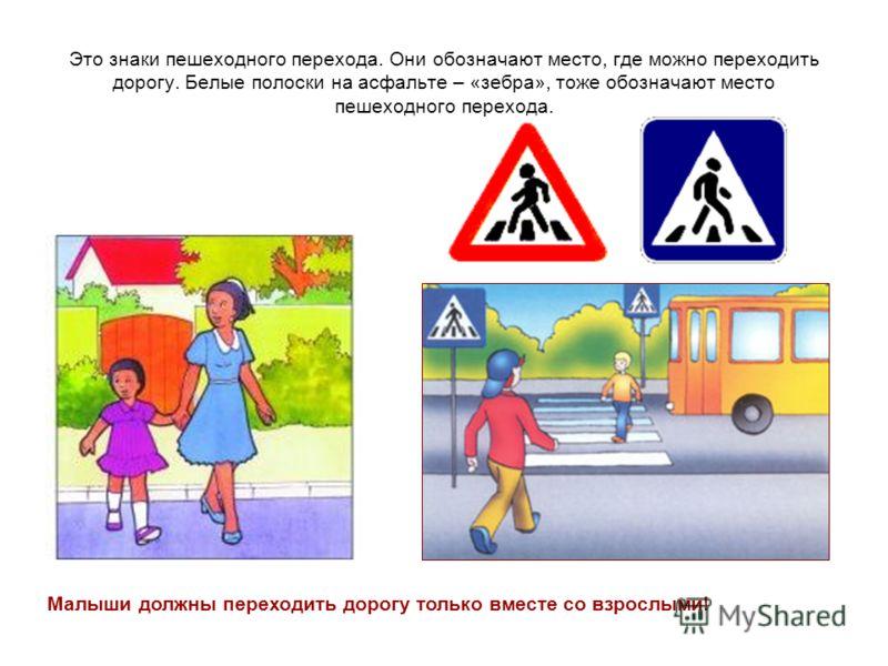 Это знаки пешеходного перехода. Они обозначают место, где можно переходить дорогу. Белые полоски на асфальте – «зебра», тоже обозначают место пешеходного перехода. Малыши должны переходить дорогу только вместе со взрослыми!