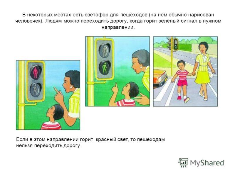 В некоторых местах есть светофор для пешеходов (на нем обычно нарисован человечек). Людям можно переходить дорогу, когда горит зеленый сигнал в нужном направлении. Если в этом направлении горит красный свет, то пешеходам нельзя переходить дорогу.