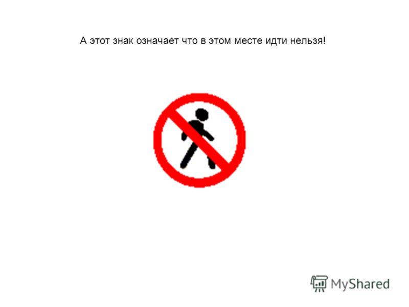 А этот знак означает что в этом месте идти нельзя!