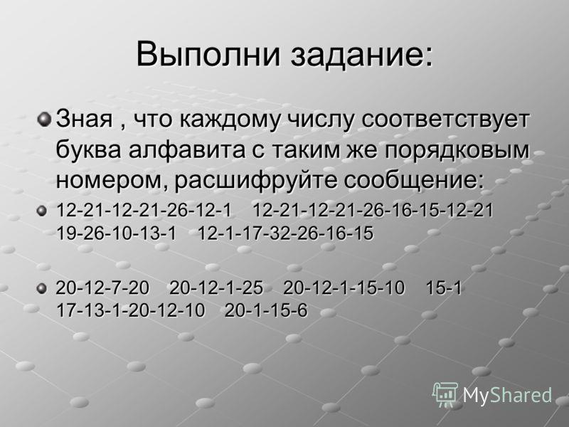 Выполни задание: Зная, что каждому числу соответствует буква алфавита с таким же порядковым номером, расшифруйте сообщение: 12-21-12-21-26-12-1 12-21-12-21-26-16-15-12-21 19-26-10-13-1 12-1-17-32-26-16-15 20-12-7-20 20-12-1-25 20-12-1-15-10 15-1 17-1