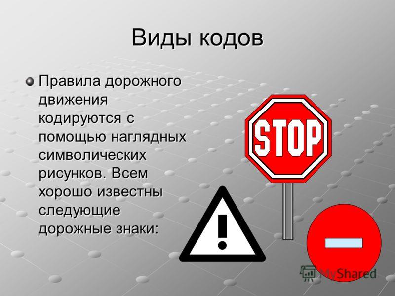 Виды кодов Правила дорожного движения кодируются с помощью наглядных символических рисунков. Всем хорошо известны следующие дорожные знаки: