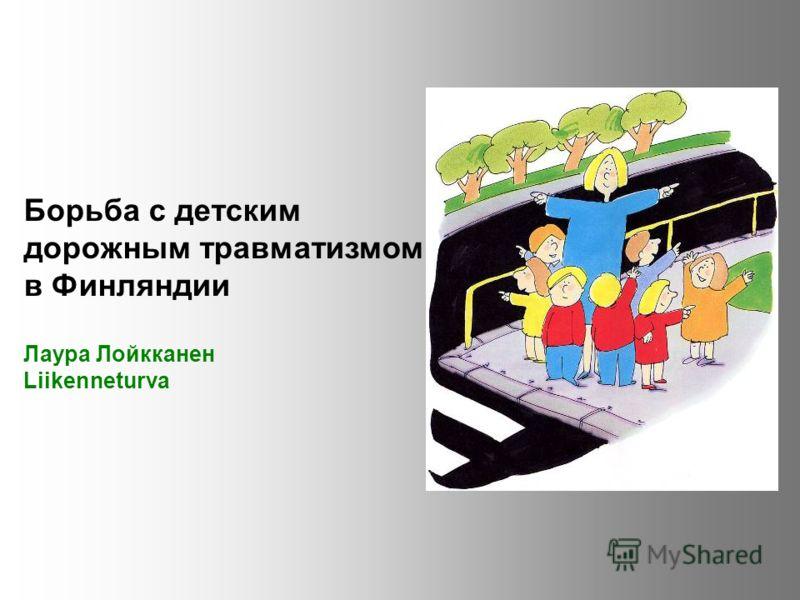Борьба с детским дорожным травматизмом в Финляндии Лаура Лойкканен Liikenneturva