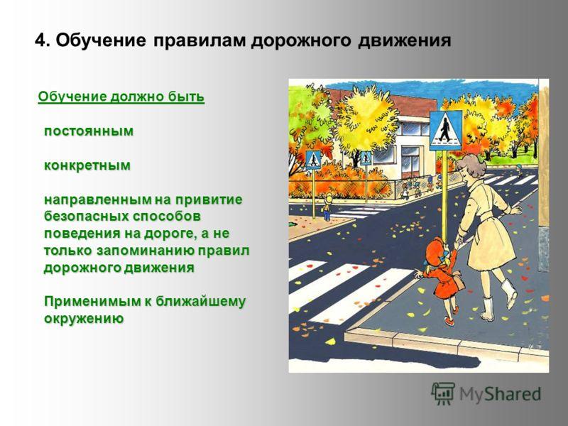 4. Обучение правилам дорожного движения Обучение должно быть постояннымконкретным направленным на привитие безопасных способов поведения на дороге, а не только запоминанию правил дорожного движения Применимым к ближайшему окружению