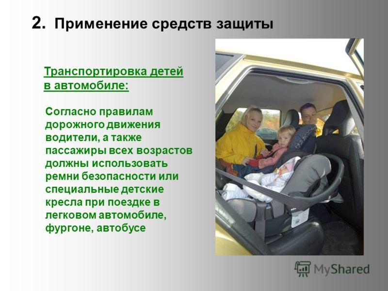 2. Применение средств защиты Транспортировка детей в автомобиле: Согласно правилам дорожного движения водители, а также пассажиры всех возрастов должны использовать ремни безопасности или специальные детские кресла при поездке в легковом автомобиле,