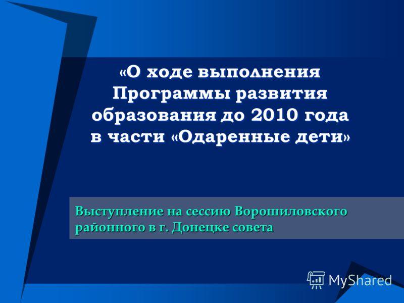 «О ходе выполнения Программы развития образования до 2010 года в части «Одаренные дети» Выступление на сессию Ворошиловского районного в г. Донецке совета