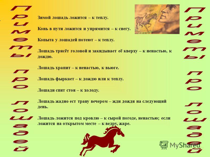 Зимой лошадь ложится – к теплу. Конь в пути ложится и упрямится – к снегу. Копыта у лошадей потеют – к теплу. Лошадь трясёт головой и закидывает её кверху – к ненастью, к дождю. Лошадь храпит – к ненастью, к вьюге. Лошадь фыркает – к дождю или к тепл
