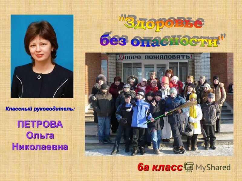 Классный руководитель: ПЕТРОВА Ольга Николаевна 6а класс