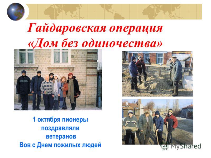 Гайдаровская операция «Дом без одиночества» 1 октября пионеры поздравляли ветеранов Вов с Днем пожилых людей