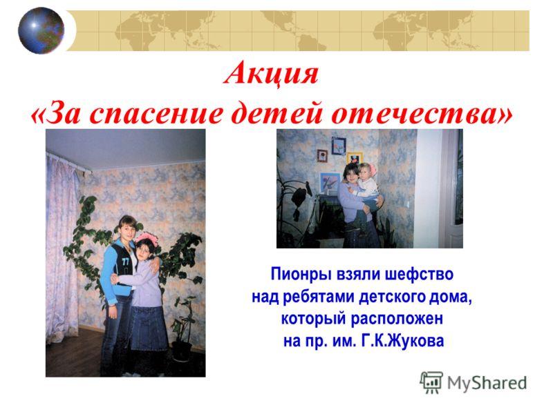 Акция «За спасение детей отечества» Пионры взяли шефство над ребятами детского дома, который расположен на пр. им. Г.К.Жукова