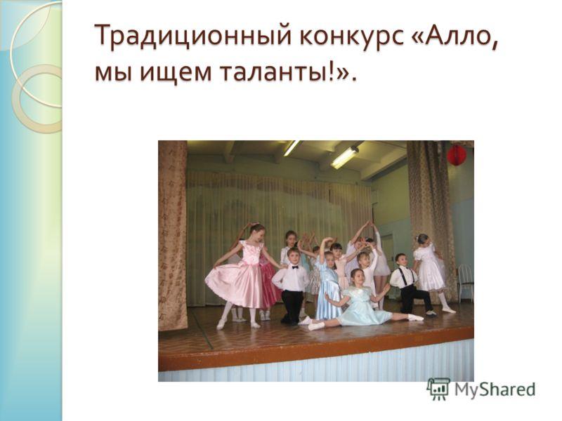 Традиционный конкурс « Алло, мы ищем таланты !».
