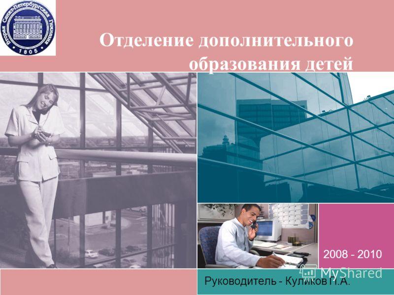 Отделение дополнительного образования детей Руководитель - Куликов П.А. 2008 - 2010