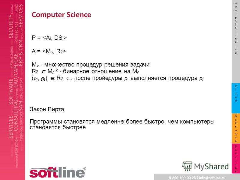 8-800-100-00-23 l info@softline.ru www.softline.ruwww.softline.ru SoftwareSoftware CloudCloud ServicesServices Computer Science Закон Вирта Программы становятся медленне более быстро, чем компьютеры становятся быстрее P = A = M - множество процедур р