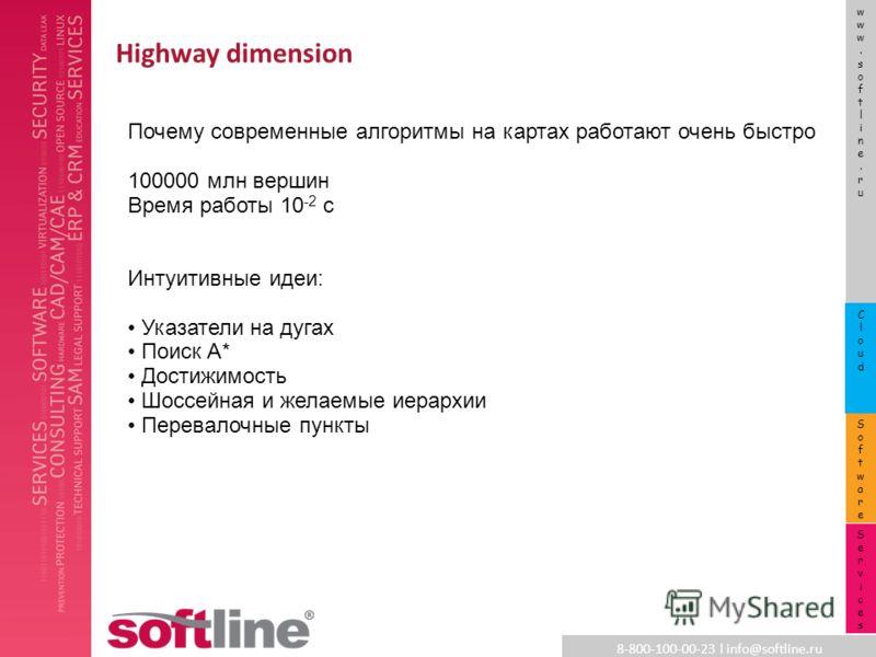 8-800-100-00-23 l info@softline.ru www.softline.ruwww.softline.ru SoftwareSoftware CloudCloud ServicesServices Highway dimension Почему современные алгоритмы на картах работают очень быстро 100000 млн вершин Время работы 10 -2 c Интуитивные идеи: Ука
